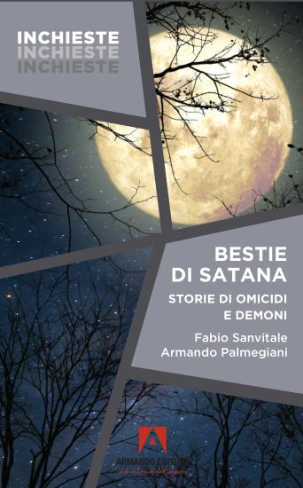 """Fabio Sanvitale, Armando Palmegiani. """"Bestie di Satana. Una storia di omicidi e demoni"""". Armando, 2021."""